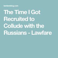 The Time I Got Recruited to Collude with the Russians - Lawfare