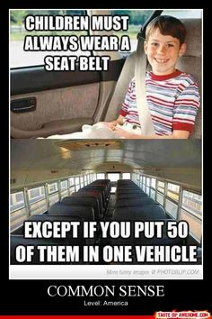 THAAAAAANK YOU!!! Never got that one! You have to keep your child in a car seat until they're a certain weight or you will be ticketed... But toss em on a school bus with no car seat or setbelts, no problem!