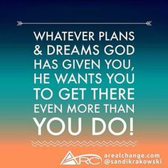 """""""Whatever plans  dreams God has given you, He wants you to get there even more than you do."""" - Sandi Krakowski."""