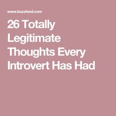 26 Totally Legitimate Thoughts Every Introvert Has Had