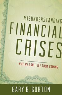 Misunderstanding financial crises : why we don't see them coming / Gary B. Gorton