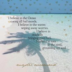 I believe in the Ocean curing all bad moods. I believe in the waves wiping away worries. I believe in seashells bringing good luck. I believe in toes in the sand, grounding my soul. The Beach Boys, I Love The Beach, Ocean Quotes, Beach Life Quotes, Quotes About The Beach, Beach Quotes And Sayings Inspiration, Ocean Sayings, Sunrise Quotes, Sweet Sayings