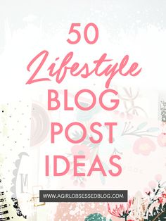 50 Lifestyle Blog Post Ideas | A Girl, Obsessed