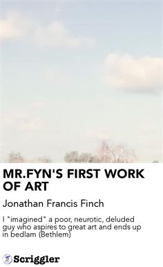 """MR.FYN'S FIRST WORK OF ART by Jonathan Francis Finch https://scriggler.com/detailPost/story/40820 I """"imagined"""" a poor, neurotic, deluded guy who aspires to great art and ends up in bedlam (Bethlem)"""