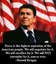 """Peace is the highest aspiration of the American people. We will negotiate for it. We will sacrifice for it. We will NOT surrender for it, now or ever."" ~ Ronald Reagan"