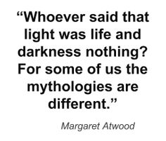 Whoever said that light was life and darkness nothing? For some of us mythologies are different. - Margaret Atwood, Good Bones #book #quotes