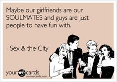 Funny Friendship Ecard: Maybe our girlfriends are our SOULMATES and guys are just people to have fun with. - Sex  the City.