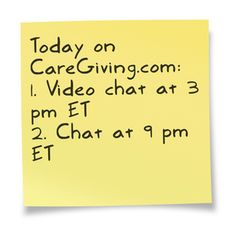 Join us!  1. Our video chat will take place at 3 p.m. ET (2 p.m. CT, Noon PT); watch here: www.caregiving.com/2013/07/video-chat-caregiving-at-home-and-at-work/  2. Our all-member chats will happen at 9 pm ET (8 p.m. CT, 6 p.m. PT); log into your CareGiving.com account and join us here: www.caregiving.com/new-member-chat-2/  3. Pick up your care plan: www.caregiving.com/new-member-chat-2/