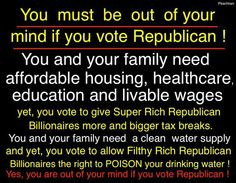 You must be out of your mind if you vote Republican! You and your family need affordable housing, healthcare, education and livable wages. Yet, you vote to give Super Rich Republican Billionaires more and bigger tax breaks. You and your family need a clean water supply and yet, you vote to allow Filthy Rich Republican Billionaires the right to POISON your drinking water! Yes, you are out of your mind if you vote Republican!