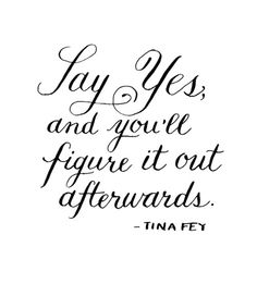 {Words to live by} Say yes, and you'll figure it out afterwards. - Tina Fey