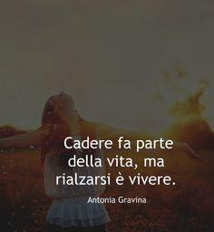 Cadere fa parte della vita,ma rialzarsi è vivere! -Antonia Gravina