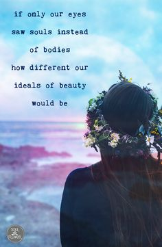 """""""if only our eyes saw souls instead of bodies, how different our ideals of beauty would be."""" #quote #beautiful #goodvibes"""