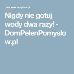 Nigdy nie gotuj wody dwa razy! - DomPelenPomyslow.pl Healthy Skin, Recepta, Healthy Skin Tips