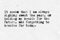 """It seems that I am always sighing about the past, or holding my breath for the future, and forgetting to breathe for today."""