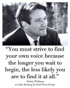 "You must strive to find your own voice because the longer you wait to begin, the less likely you are to find it at all.""- The powerful play goes on and you may contribute a verse. What will your verse be? Mr Keating from Dead Poets Society #Birthday #robinwilliams"