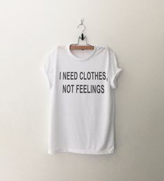 I need Clothes, Not Feelings • Sweatshirt • Clothes Casual Outift for • teens • movies • girls • women •. summer • fall • spring • winter • outfit ideas • hipster • dates • school • parties • Tumblr Teen Fashion Print Tee Shirt