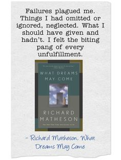 """""""Failures plagued me. Things I had omitted or ignored, neglected. What I should have given and hadn't. I felt the biting pang of every unfulfillment. """"    - Richard Matheson, What Dreams May Come 