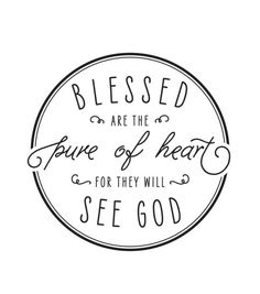 Blessed are the pure of heart, for they will see God.