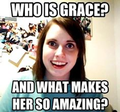 Overly Attached Girlfriend asks about amazing Grace. ;)