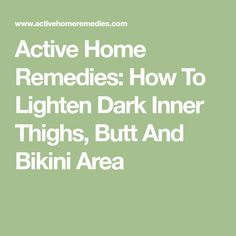 Active Home Remedies: How To Lighten Dark Inner Thighs, Butt And Bikini Area