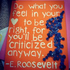 Do what you feel in your heart to be right, for you'll be criticized anyway.