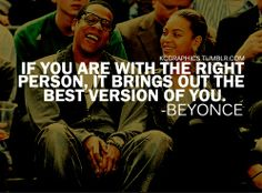 Beyonce Quotes:  If you are with the right person, it brings out the best version of you.