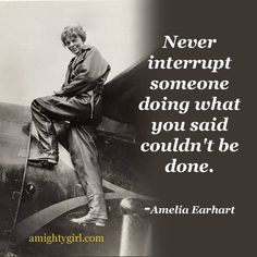 """Never interrupt someone doing what you said couldn't be done."" -- Amelia Earhart #Quotation"