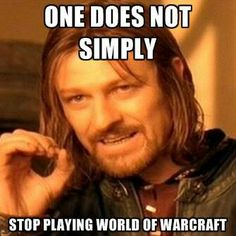 One does not simply...STOP...playing World of Warcraft. lol