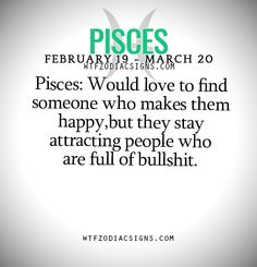 Pisces: Would love to find someone who makes them happy,but they stay attracting people who are full of bullshit. - WTF Zodiac Signs Daily Horoscope!