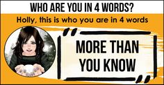 <b>Holly</b>, this is who you are. Words aren't enough to describe your amazing personality but these 4 words are the closest to understanding the person you are. Share this with your friends and let them discover who they are in 4 words.