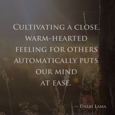 Cultivating a close, warm-hearted feeling for others automatically puts our mind at ease. —Dalai Lama