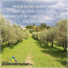 Aké je to len požehnanie, keď sa nájdu dobrí ľudia, pri ktorých sa tvoje srdce cíti doma   -- Phil Bosmans