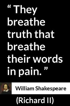 William Shakespeare - Richard II - They breathe truth that breathe their words in pain.