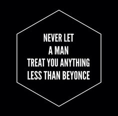 Never let a man treat you anything less than Beyonce