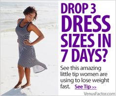 Drop 3 Dresses Sizes in 7 days...CLICK HERE! http://venusfactoroffers.wix.com/loseweight