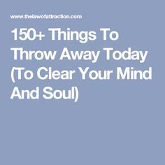 150+ Things To Throw Away Today (To Clear Your Mind And Soul)