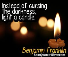 Instead of cursing the darkness, light a candle.