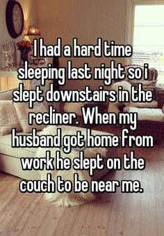 I had a hard time sleeping last night so i slept downstairs in the recliner. When my husband got home from work he slept on the couch to be near me.