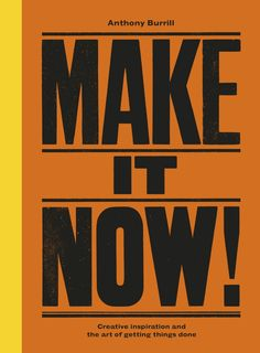 Make It Now!, Creative Inspiration and the Art of Getting Things Done by Anthony Burrill