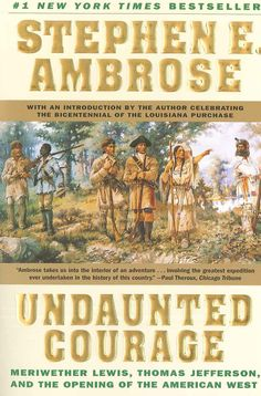 Undaunted Courage : Meriwether Lewis, Thomas Jefferson, and the opening of the American West - by Stephen Ambrose Good book!