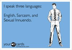 I speak three languages: English, Sarcasm, and Sexual Innuendo.