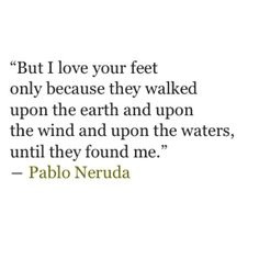 """But I love your feet only because they walked upon the earth and upon the wind and upon the waters, until they found me."" ~Pablo Neruda"