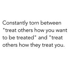 """Constantly torn between """"treat others how you want to be treated"""" and """"treat others how they treat you""""."""