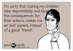 I'm sorry that making my children take responsibility and face the consequences for their actions, makes me an 'evil' parent, instead of a good 'friend'.