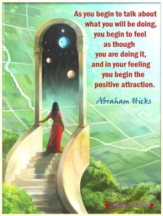 As you begin to talk about what you will be doing, you begin to feel as though you are doing it, and in your feeling you begin the positive attraction. ~Abraham on Aug. 22, 1990