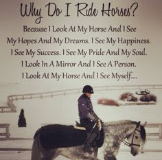 Why do I ride horses? Because I look at my horse and see my hopes and my dreams. I see my happiness. I see my success. I see my pride and my soul. I look in a mirror and I see a person. I look at my horse land see myself. My Horse, Horse Love, Horse Girl, Equine Quotes, Equestrian Quotes, Equestrian Problems, Horse Riding Quotes, Riding Horses, Inspirational Horse Quotes