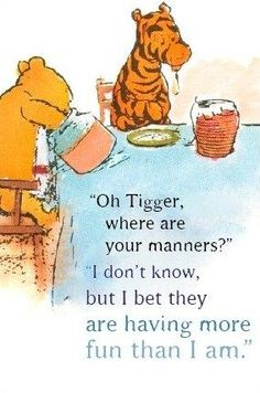 """Winnie The Pooh ~ """"Oh Tigger where are your manners?"""" """"I don't know but I bet they are having more fun than I am"""" ~ Winnie the Pooh and Tiger too. Tigger And Pooh, Winnie The Pooh Quotes, Winnie The Pooh Friends, Eeyore, Quotable Quotes, Funny Quotes, Qoutes, Friend Quotes, Quotes Quotes"""