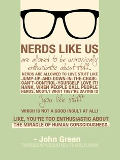 """Nerds like us are allowed to be un-ironically enthusiastic about stuff. Nerds are allowed to love stuff like jump-up-and-down-in-the-chair-can't-control-youself love it! Hank, when people call people nerds, mostly what they're saying is 'you like stuff' which is not a good insult at all! Like, you're too enthusiastic about the miracle of human consciousness."""" --John Green"""