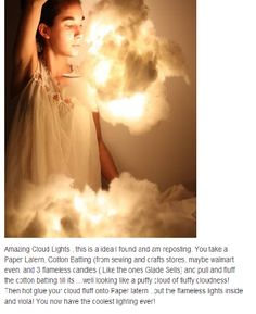 DIY Cloud Light-- Amazing Cloud Lights , this is a idea I found and am reposting. You take a Paper Latern, Cotton Batting (from sewing and crafts stores, maybe walmart even, and 3 flameless candles ( Like the ones Glade Sells) and pull and fluff the cotton batting till its …well looking like a puffy cloud of fluffy cloudness! Then hot glue your cloud fluff onto Paper latern ..put the flameless lights inside and viola! You now have the coolest lighting ever!