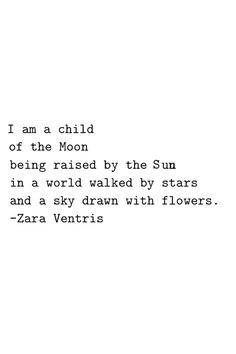 I am a child of the moon being raised by the sun in a world walked by stars and a sky drawn with flowers // Zara Ventris More